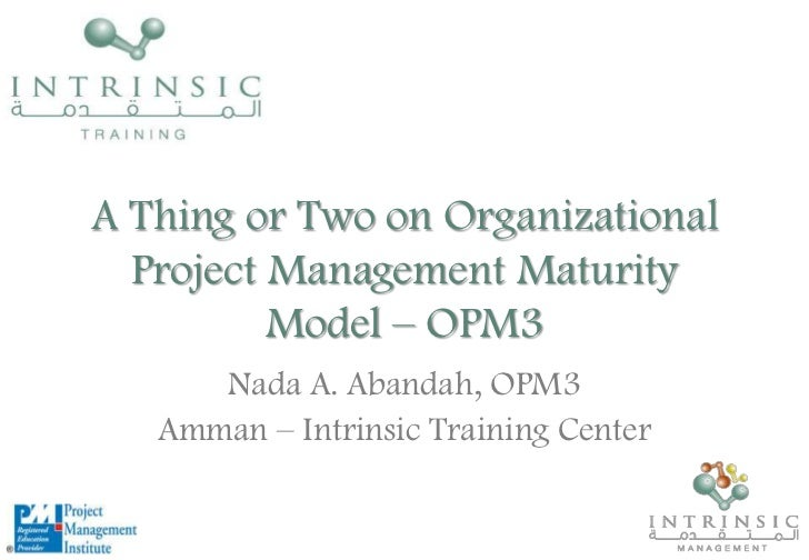 A Thing or Two on Organizational Project Management Maturity Model – OPM3 <br />Nada A. Abandah, OPM3<br />Amman – Intrins...
