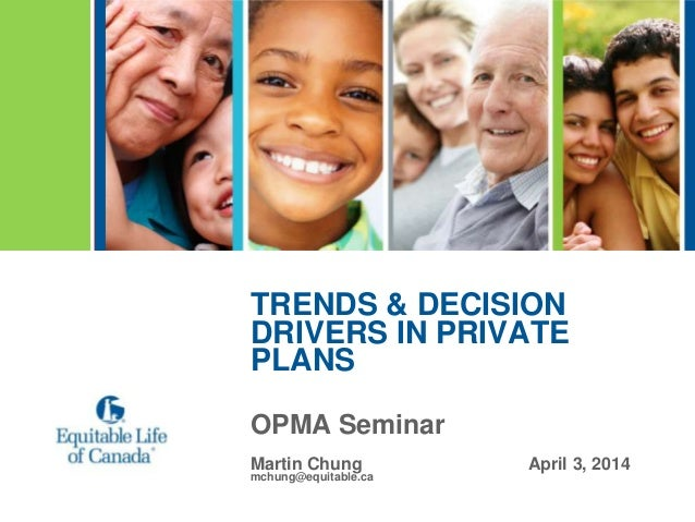 TRENDS & DECISION DRIVERS IN PRIVATE PLANS OPMA Seminar Martin Chung April 3, 2014 mchung@equitable.ca