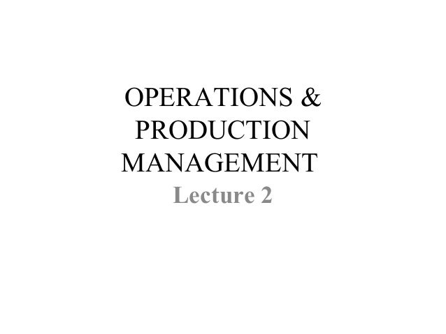 OPERATIONS & PRODUCTION MANAGEMENT Lecture 2