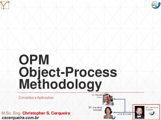 OPM Object-Process Methodology Conceitos e Aplicações M.Sc. Eng. Christopher S. Cerqueira cscerqueira.com.br Mission Simul...