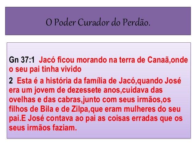 O Poder Curador do Perdão. Gn 37:1 Jacó ficou morando na terra de Canaã,onde o seu pai tinha vivido 2 Esta é a história da...