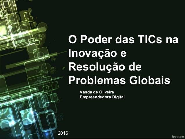 O Poder das TICs na Inovação e Resolução de Problemas Globais Vanda de Oliveira Empreendedora Digital 2016