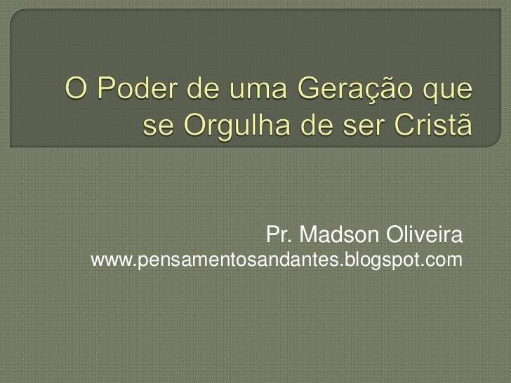 O Poder de uma Geração que se Orgulha de ser Cristã<br />Pr. Madson Oliveira<br />www.pensamentosandantes.blogspot.com<br />