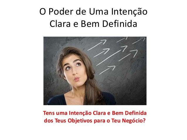 O Poder de Uma Intenção  Clara e Bem Definida  Tens uma Intenção Clara e Bem Definida  dos Teus Objetivos para o Teu Negóc...