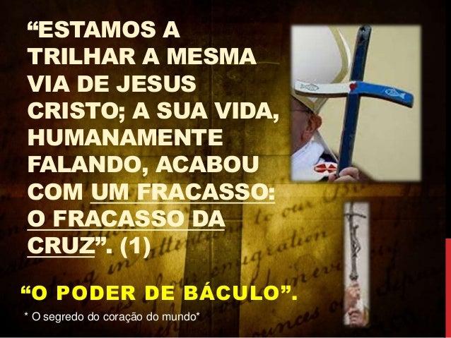"""""""ESTAMOS A TRILHAR A MESMA VIA DE JESUS CRISTO; A SUA VIDA, HUMANAMENTE FALANDO, ACABOU COM UM FRACASSO: O FRACASSO DA CRU..."""