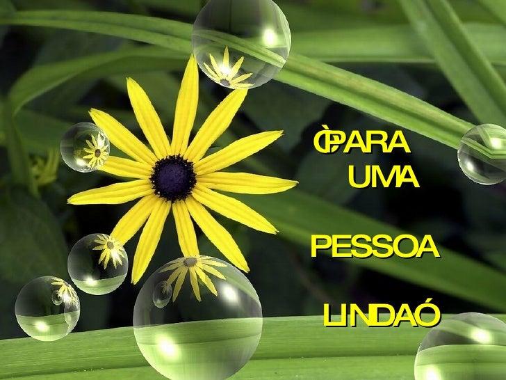 """"""" PARA    UMA   PESSOA   LINDA"""""""