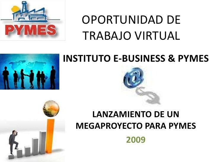 OPORTUNIDAD DE TRABAJO VIRTUAL<br />INSTITUTO E-BUSINESS & PYMES<br />LANZAMIENTO DE UN MEGAPROYECTO PARA PYMES<br />2009<...