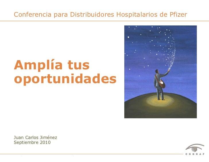 Conferencia para Distribuidores Hospitalarios de PfizerAmplía tusoportunidadesJuan Carlos JiménezSeptiembre 2010Amplía tus...