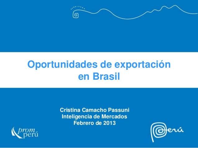 Oportunidades de exportación en Brasil  Cristina Camacho Passuni Inteligencia de Mercados Febrero de 2013