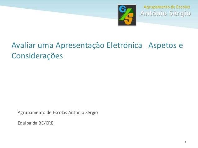 1 Avaliar uma Apresentação Eletrónica Aspetos e Considerações Agrupamento de Escolas António Sérgio Equipa da BE/CRE