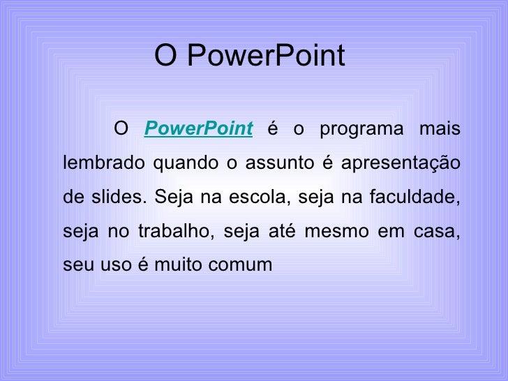 O PowerPoint  O  PowerPoint  é o programa mais lembrado quando o assunto é apresentação de slides. Seja na escola, seja na...