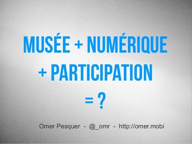 Musée + Numérique+ Participation= ?Omer Pesquer - @_omr - http://omer.mobi