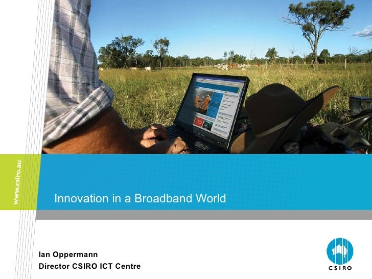 Innovation in a Broadband WorldIan OppermannDirector CSIRO ICT Centre