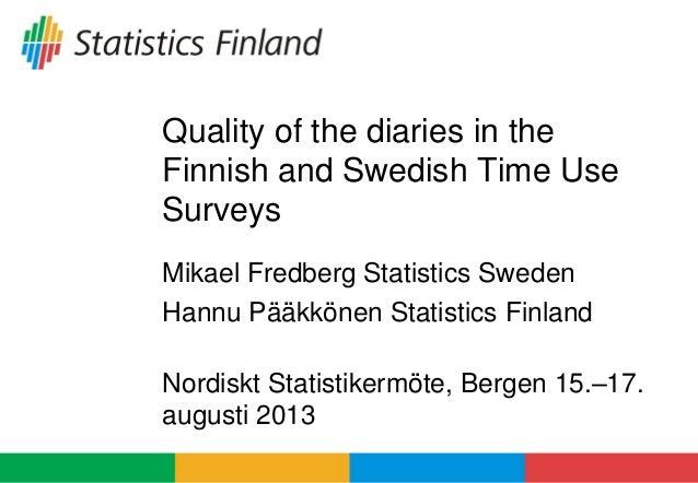 Quality of the diaries in the Finnish and Swedish Time Use Surveys Mikael Fredberg Statistics Sweden Hannu Pääkkönen Stati...
