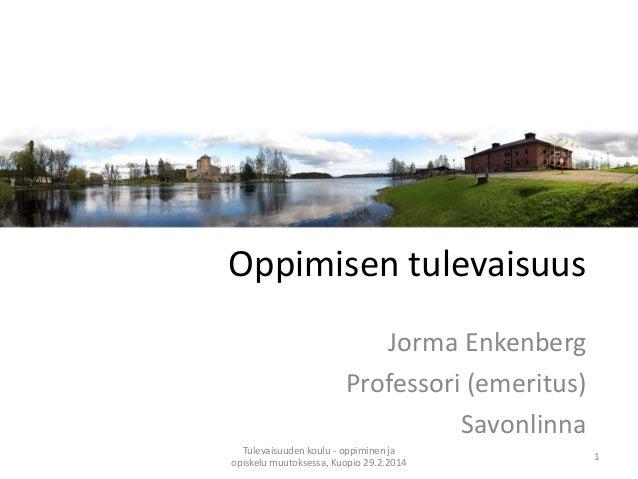 Oppimisen tulevaisuus Jorma Enkenberg Professori (emeritus) Savonlinna Tulevaisuuden koulu - oppiminen ja opiskelu muutoks...