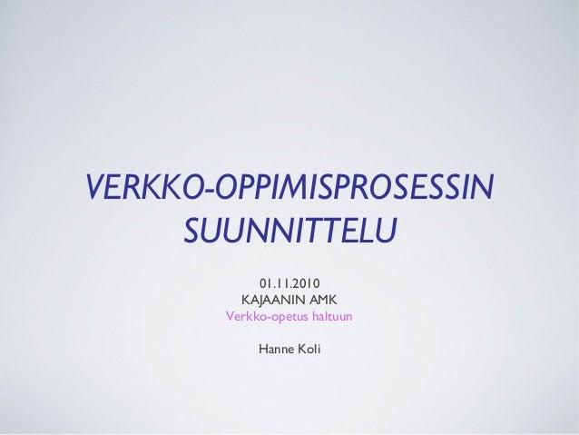 VERKKO-OPPIMISPROSESSIN SUUNNITTELU 01.11.2010 KAJAANIN AMK Verkko-opetus haltuun Hanne Koli