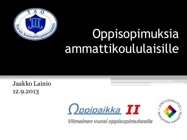 Oppisopimuksia ammattikoululaisille Jaakko Lainio 12.9.2013 II Viimeinen vuosi oppisopimuksella