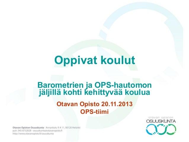 Oppivat koulut Barometrien ja OPS-hautomon jäljillä kohti kehittyvää koulua Otavan Opisto 20.11.2013 OPS-tiimi