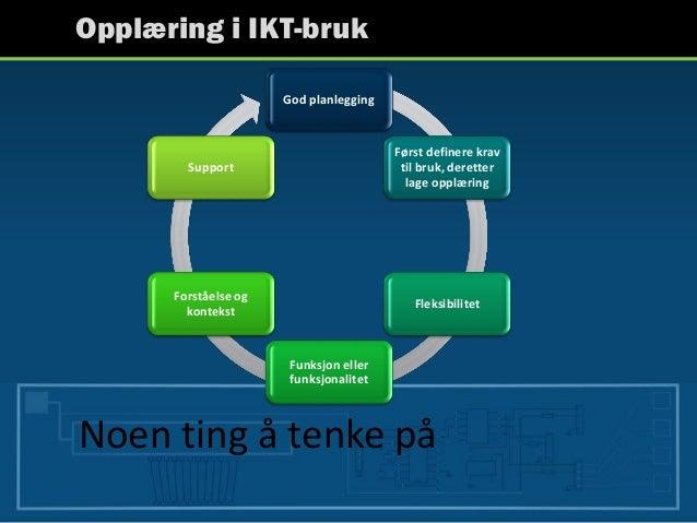 Opplæring i IKT-bruk Noen ting å tenke på God planlegging Først definere krav til bruk, deretter lage opplæring Fleksibili...