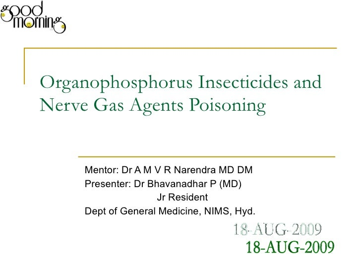 Organophosphorus Insecticides and Nerve Gas Agents Poisoning Mentor: Dr A M V R Narendra MD DM Presenter: Dr Bhavanadhar P...