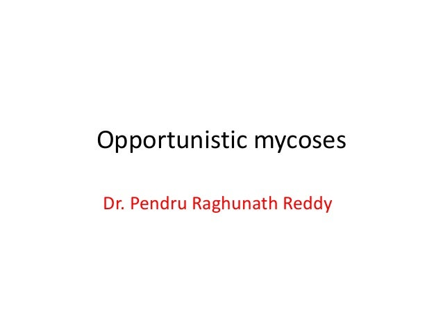 Opportunistic mycoses Dr. Pendru Raghunath Reddy