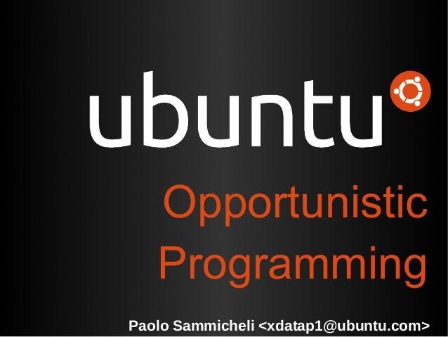 Opportunistic   ProgrammingPaolo Sammicheli <xdatap1@ubuntu.com>
