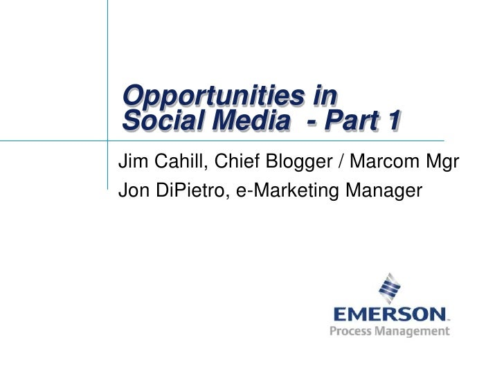 Opportunities in Social Media - Part 1<br />Jim Cahill, Chief Blogger / Marcom Mgr<br />Jon DiPietro, e-Marketing Manager<...