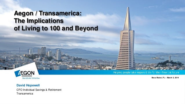 Aegon / Transamerica: The Implications of Living to 100 and Beyond  Boca Raton, FL – March 3, 2014  David Hopewell CFO Ind...