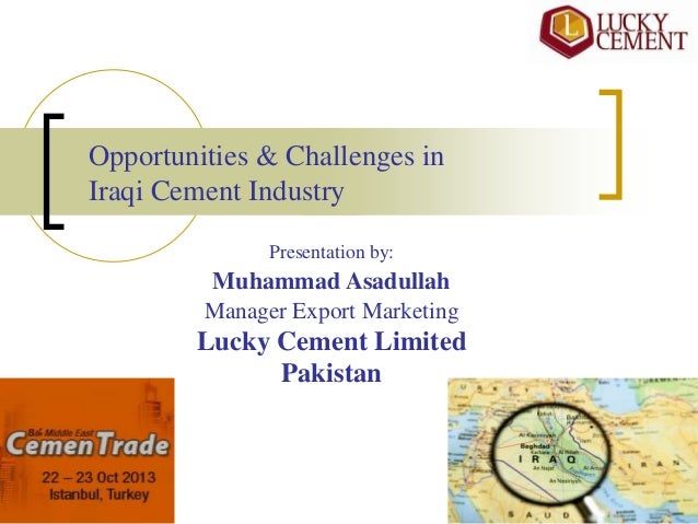 Opportunities & Challenges in Iraqi Cement Industry Presentation by:  Muhammad Asadullah Manager Export Marketing  Lucky C...