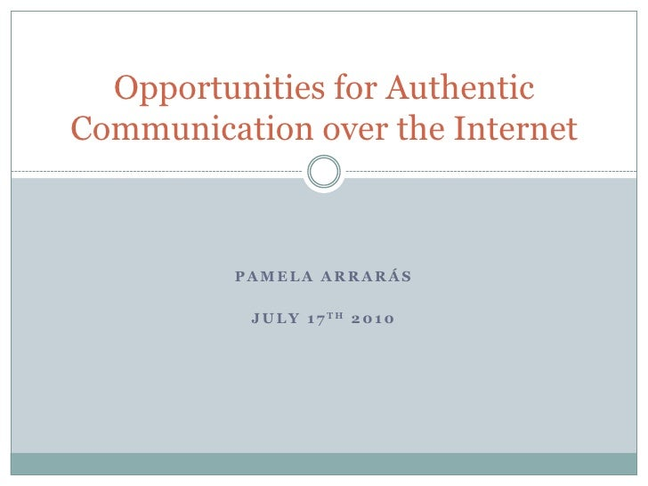 Pamela Arrarás<br />July 17th 2010<br />Opportunities for Authentic Communication over the Internet<br />
