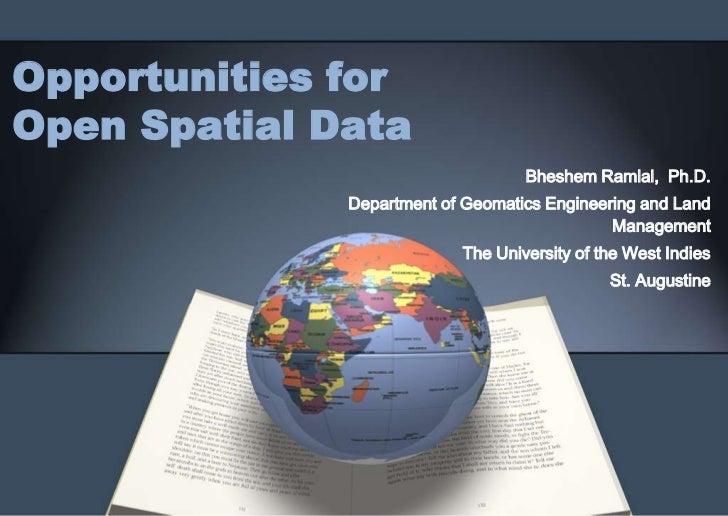 Opportunities forOpen Spatial Data                                   Bheshem Ramlal, Ph.D.              Department of Geom...