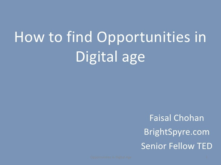 How to find Opportunities in Digital age<br />					Faisal Chohan<br />						BrightSpyre.com<br />						Senior Fellow TED<b...