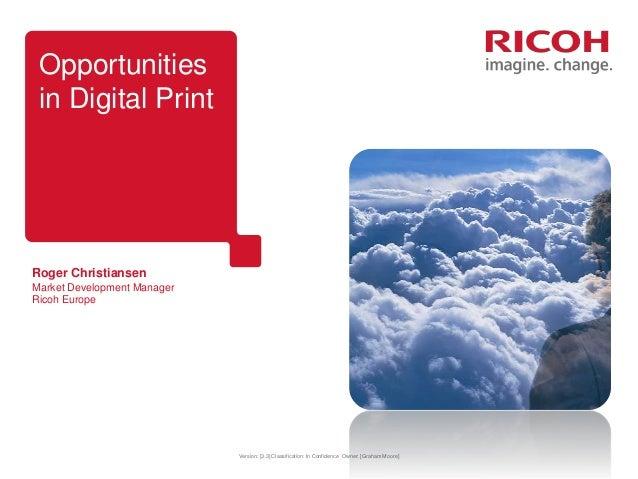 Opportunities in Digital Print  Roger Christiansen Market Development Manager Ricoh Europe  Version: [3.3] Classification:...