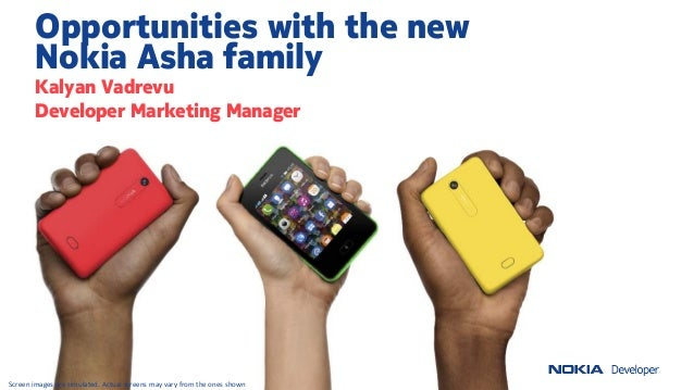 Opportunities with the newNokia Asha familyKalyan VadrevuDeveloper Marketing ManagerScreen images are simulated. Actual sc...