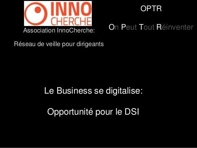 OPTR  On Peut Tout Réinventer Association InnoCherche:  Réseau de veille pour dirigeants  Le Business se digitalise:  Oppo...