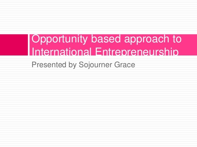 Opportunity based approach to International Entrepreneurship Presented by Sojourner Grace
