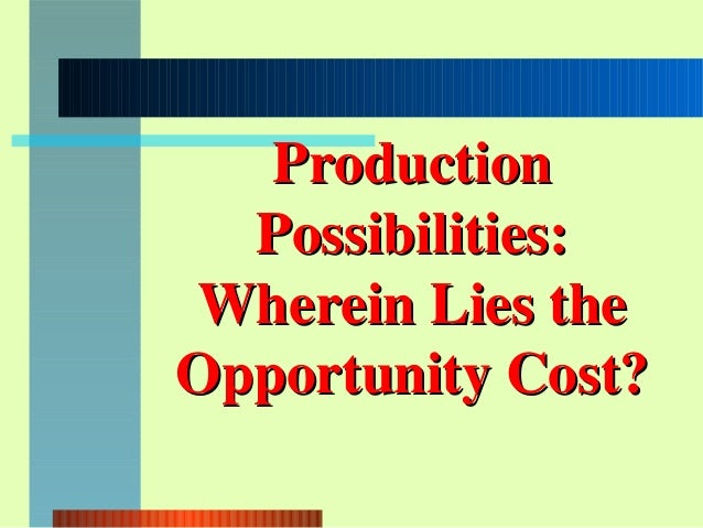 ProductionProductionPossibilities:Possibilities:Wherein Lies theWherein Lies theOpportunity Cost?Opportunity Cost?