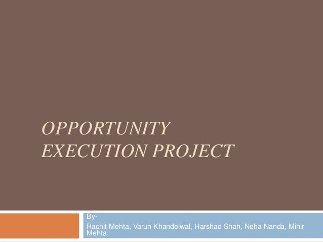 OPPORTUNITYEXECUTION PROJECT    By-    Rachit Mehta, Varun Khandelwal, Harshad Shah, Neha Nanda, Mihir    Mehta