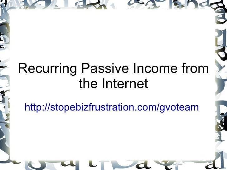 Recurring Passive Income from the Internet http://stopebizfrustration.com/gvoteam