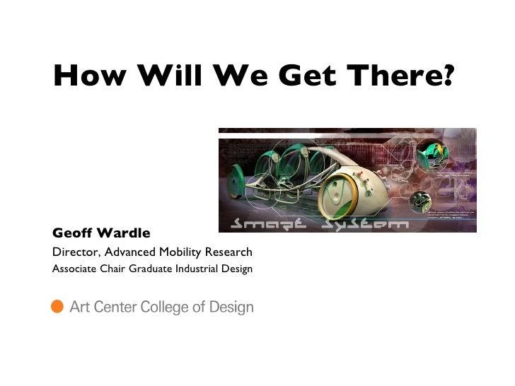 How Will We Get There? <ul><li>Geoff Wardle </li></ul><ul><li>Director, Advanced Mobility Research </li></ul><ul><li>Assoc...
