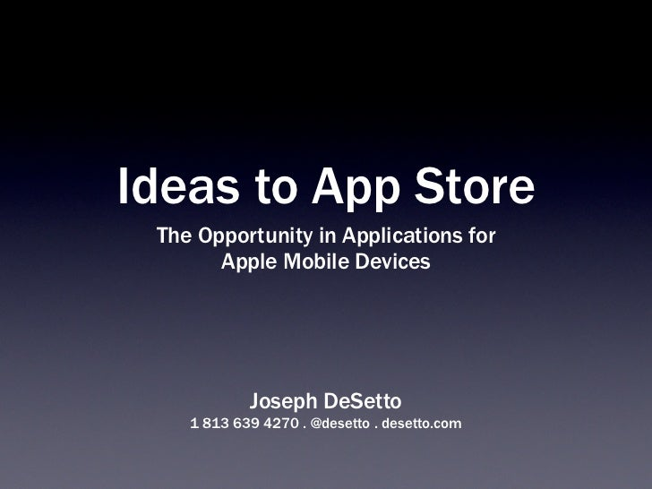 Ideas to App Store The Opportunity in Applications for       Apple Mobile Devices            Joseph DeSetto    1 813 639 4...