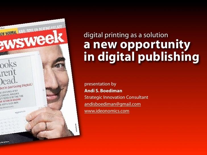 digital printing as a solution a new opportunity in digital publishing presentation by Andi S. Boediman Strategic Innovati...