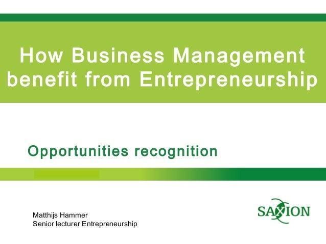 Kom verder. Saxion. How Business Management benefit from Entrepreneurship Opportunities recognition Matthijs Hammer Senior...