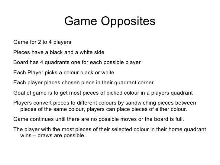 Game Opposites <ul><li>Game for 2 to 4 players </li></ul><ul><li>Pieces have a black and a white side </li></ul><ul><li>Bo...