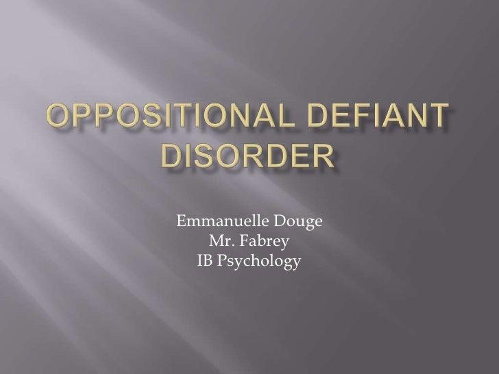 Oppositional Defiant Disorder<br />Emmanuelle Douge<br />Mr. Fabrey<br />IB Psychology<br />