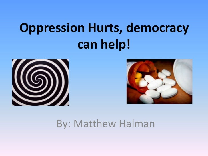 Oppression Hurts, democracy can help!<br />By: Matthew Halman<br />