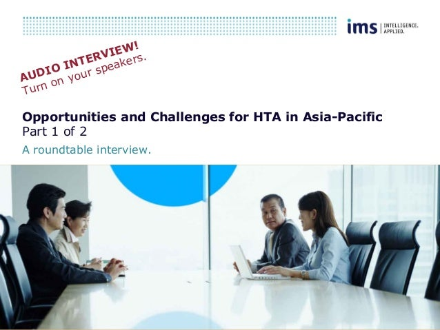 1 Opportunities and Challenges for HTA in Asia-Pacific Part 1 of 2 A roundtable interview. AUDIO INTERVIEW! Turn on your s...
