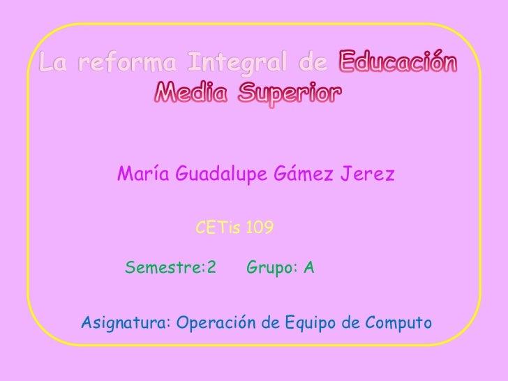 La reforma Integral de Educación<br />Media Superior<br />María Guadalupe Gámez Jerez<br />CETis 109<br />Semestre:2      ...