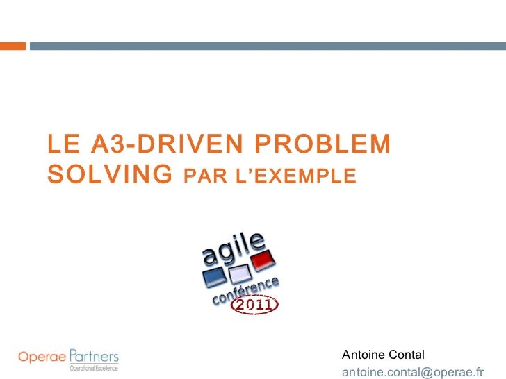 LE A3-DRIVEN PROBLEM SOLVING  PAR L'EXEMPLE Antoine Contal [email_address]