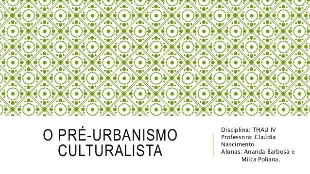 O PRÉ-URBANISMO CULTURALISTA Disciplina: THAU IV Professora: Claúdia Nascimento Alunas: Ananda Barbosa e Milca Poliana.